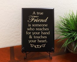 A true Friend is someone who reaches for your hand and touches your heart.