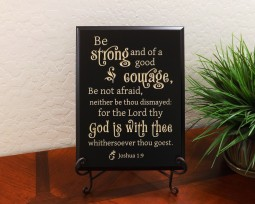 Be strong and of a good courage, Be not afraid, neither be thou dismayed: for the Lord thy God is with thee whithersoever thou goest. Joshua 1:9
