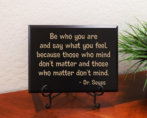 Be who you are and say what you feel, because those who mind don't matter and those who matter don't mind. Dr. Seuss