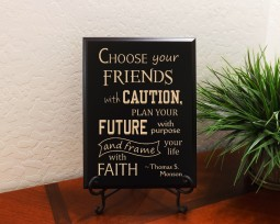 Choose your friends with caution, plan your future with purpose, and frame your life with faith. ~ Thomas S. Monson