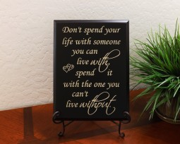 Don't spend your life with someone you can live with, spend it with the one you can't live without.