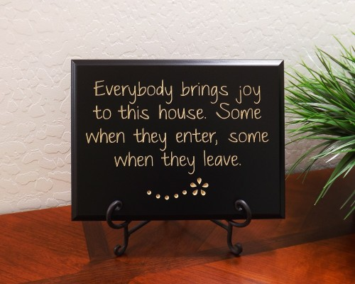 Everybody brings joy to this house. Some when they enter, some when they leave.