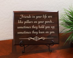 Friends in your life are like pillars on your porch... sometimes they hold you up; sometimes they lean on you.