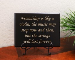 Friendship is like a violin; the music may stop now and then, but the strings will last forever.