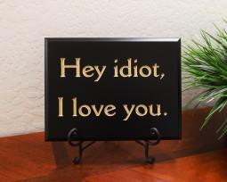 Hey idiot, I love you.