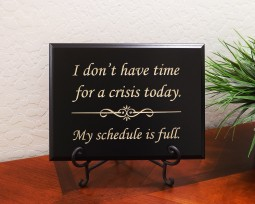 I don't have time for a crisis today. My schedule is full.