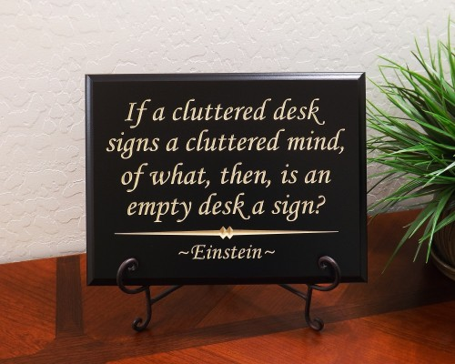 If a cluttered desk signs a cluttered mind, of what, then, is an empty desk a sign? ~ Einstein ~