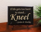 If life gets too hard to stand... Kneel ~ Gordon B. Hinckley