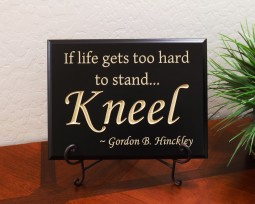 If life gets too hard to stand... Kneel ~ Gordon B. Hinckley