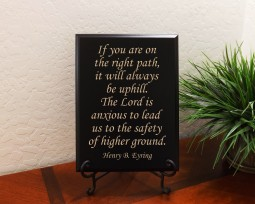 If you are on the right path, it will always be uphill. The Lord is anxious to lead us to the safety of higher ground. Henry B. Eyring