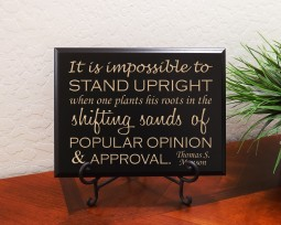 It is impossible to STAND UPRIGHT when one plants his roots in the shifting sands of POPULAR OPINION and APPROVAL. It is impossible to STAND UPRIGHT when one plants his roots in the shifting sands of POPULAR OPINION and APPROVAL. Thomas S. Monson