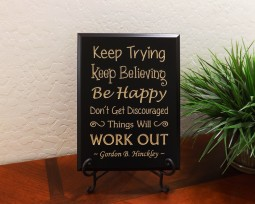 Keep Trying Keep Believing Be Happy Don't Get Discouraged Things Will WORK OUT ~ Gordon B. Hinckley ~