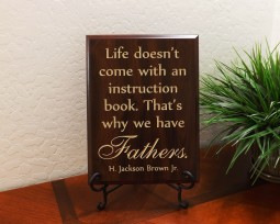 Life doesn't come with an instruction book. That's why we have Fathers. H. Jackson Brown Jr.