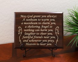 May God grant you always: A sunbeam to warm you, a moonbeam to charm you, a sheltering Angel so nothing can harm you, laughter to cheer you, faithful friends near you, and whenever you pray, Heaven to hear you.