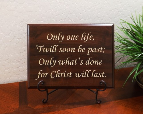 Only one life, 'Twill soon be past; Only what's done for Christ will last.