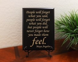 People will forget what you said, people will forget what you did, but people will never forget how you made them feel. Maya Angelou