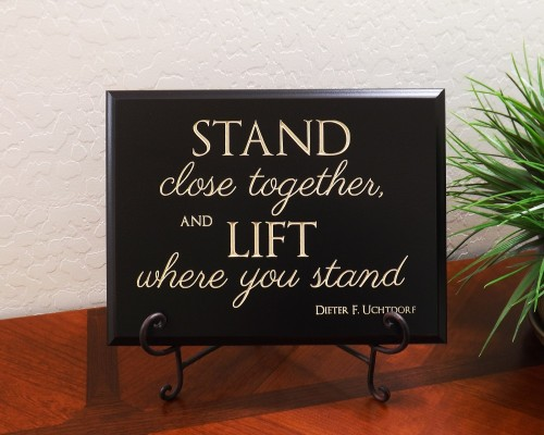 Stand close together, and lift where you stand. Dieter F. Uchtdorf