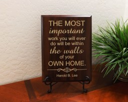 THE MOST important work you will ever do will be within the walls of your OWN HOME. Harold B. Lee
