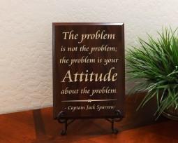 The problem is not the problem; the problem is your Attitude about the problem. Captain Jack Sparrow