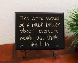 The world would be a much better place if everyone would just think like I do