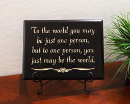 To the world you may be just one person, but to one person, you just may be the world.