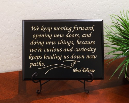 We keep moving forward, opening new doors, and doing new things, because we're curious and curiosity keeps leading us down new paths. Walt Disney