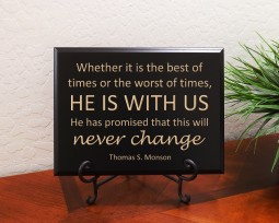 Whether it is the best of times or the worst of times, HE IS WITH US. He has promised that this will never change. Thomas S. Monson