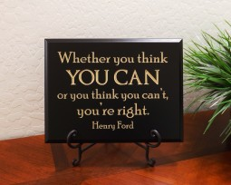 Whether you think you can or you think you can't, you're right. Henry Ford