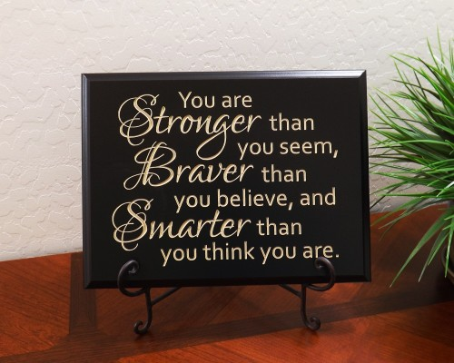 You are Stronger than you seem, Braver than you believe, and Smarter than you think you are.