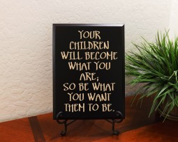 Your children will become what you are; so be what you want them to be.